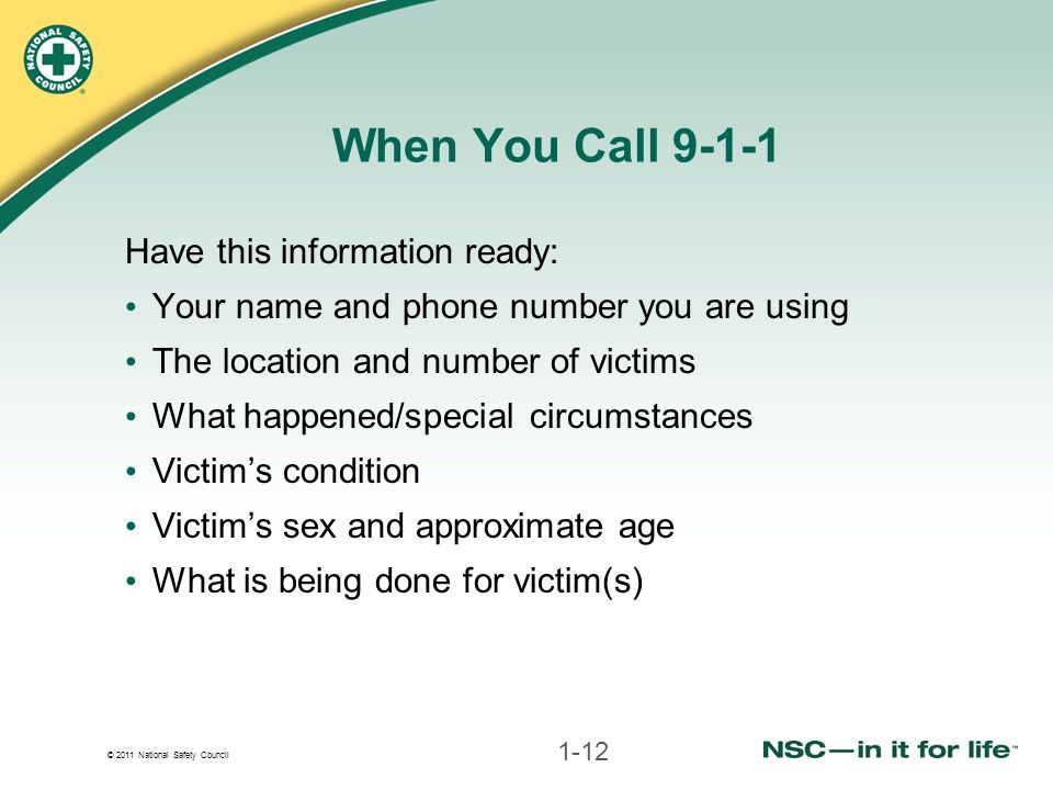 © 2011 National Safety Council When You Call 9-1-1 Have this information ready: Your name and phone number you are using The location and number of vi