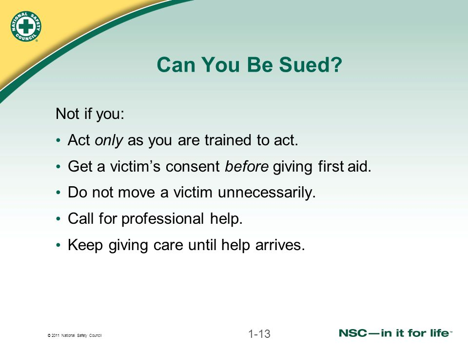 © 2011 National Safety Council Can You Be Sued? Not if you: Act only as you are trained to act. Get a victim's consent before giving first aid. Do not