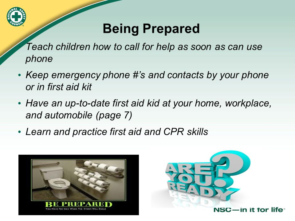 © 2011 National Safety Council Being Prepared Teach children how to call for help as soon as can use phone Keep emergency phone #'s and contacts by yo