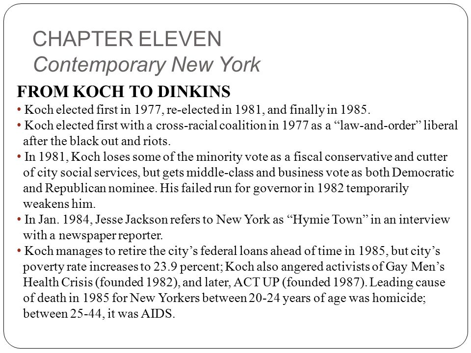 CHAPTER ELEVEN Contemporary New York FROM KOCH TO DINKINS Koch elected first in 1977, re-elected in 1981, and finally in 1985.