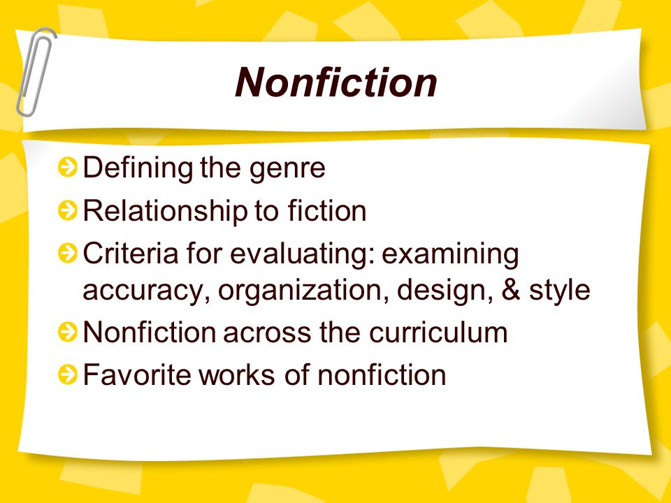 Nonfiction Defining the genre Relationship to fiction Criteria for evaluating: examining accuracy, organization, design, & style Nonfiction across the curriculum Favorite works of nonfiction