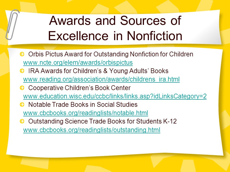 Awards and Sources of Excellence in Nonfiction Orbis Pictus Award for Outstanding Nonfiction for Children www.ncte.org/elem/awards/orbispictus IRA Awards for Children's & Young Adults' Books www.reading.org/association/awards/childrens_ira.html Cooperative Children's Book Center www.education.wisc.edu/ccbc/links/links.asp idLinksCategory=2 Notable Trade Books in Social Studies www.cbcbooks.org/readinglists/notable.html Outstanding Science Trade Books for Students K-12 www.cbcbooks.org/readinglists/outstanding.html