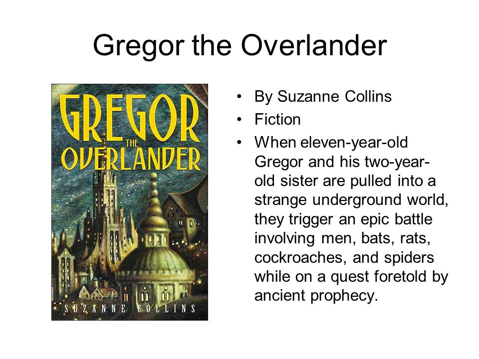 Gregor the Overlander By Suzanne Collins Fiction When eleven-year-old Gregor and his two-year- old sister are pulled into a strange underground world,