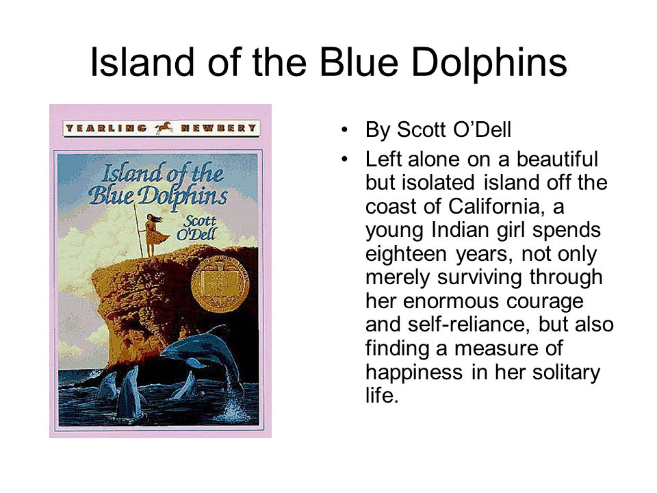 Island of the Blue Dolphins By Scott O'Dell Left alone on a beautiful but isolated island off the coast of California, a young Indian girl spends eigh