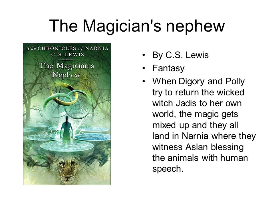 The Magician's nephew By C.S. Lewis Fantasy When Digory and Polly try to return the wicked witch Jadis to her own world, the magic gets mixed up and t