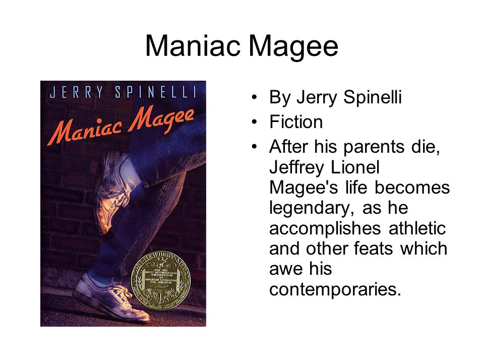 Maniac Magee By Jerry Spinelli Fiction After his parents die, Jeffrey Lionel Magee's life becomes legendary, as he accomplishes athletic and other fea