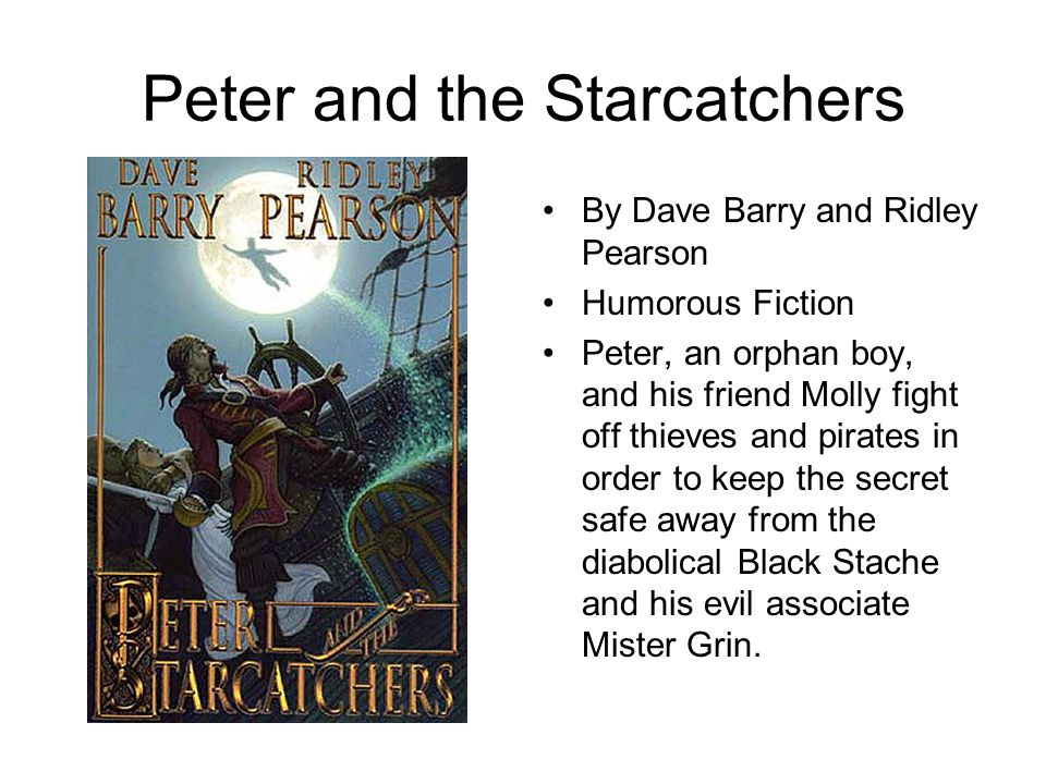 Peter and the Starcatchers By Dave Barry and Ridley Pearson Humorous Fiction Peter, an orphan boy, and his friend Molly fight off thieves and pirates