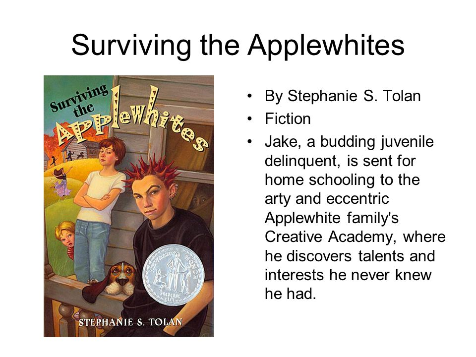 Surviving the Applewhites By Stephanie S. Tolan Fiction Jake, a budding juvenile delinquent, is sent for home schooling to the arty and eccentric Appl