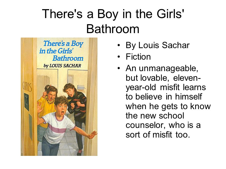There's a Boy in the Girls' Bathroom By Louis Sachar Fiction An unmanageable, but lovable, eleven- year-old misfit learns to believe in himself when h