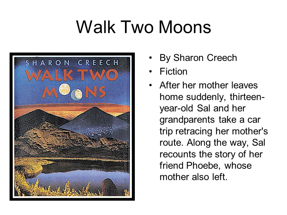 Walk Two Moons By Sharon Creech Fiction After her mother leaves home suddenly, thirteen- year-old Sal and her grandparents take a car trip retracing h
