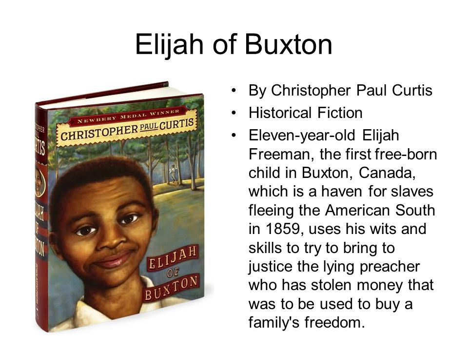Elijah of Buxton By Christopher Paul Curtis Historical Fiction Eleven-year-old Elijah Freeman, the first free-born child in Buxton, Canada, which is a
