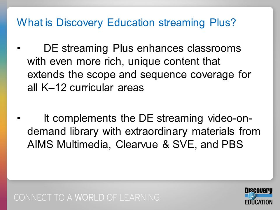 What is Discovery Education streaming Plus? DE streaming Plus enhances classrooms with even more rich, unique content that extends the scope and seque