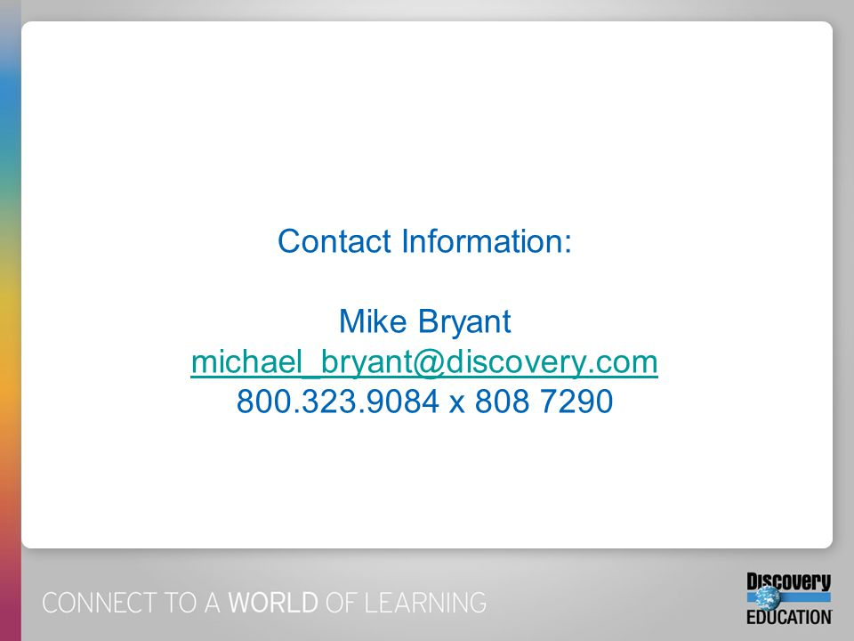 Contact Information: Mike Bryant michael_bryant@discovery.com 800.323.9084 x 808 7290 michael_bryant@discovery.com