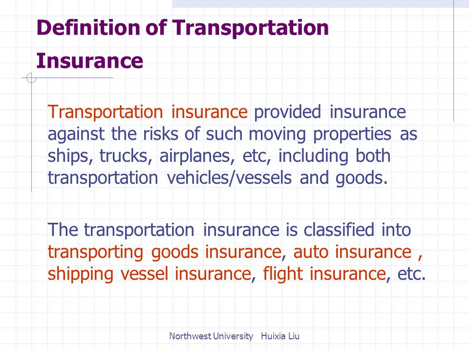 Definition of Transportation Insurance Transportation insurance provided insurance against the risks of such moving properties as ships, trucks, airplanes, etc, including both transportation vehicles/vessels and goods.
