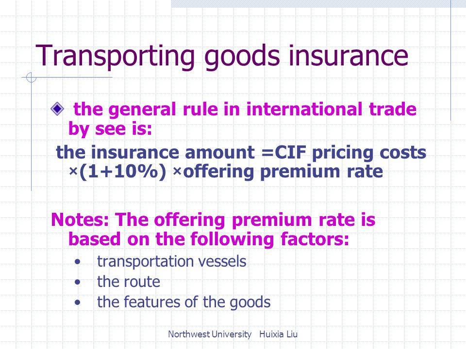 Transporting goods insurance the general rule in international trade by see is: the insurance amount =CIF pricing costs ×(1+10%) ×offering premium rate Notes: The offering premium rate is based on the following factors: transportation vessels the route the features of the goods Northwest University Huixia Liu