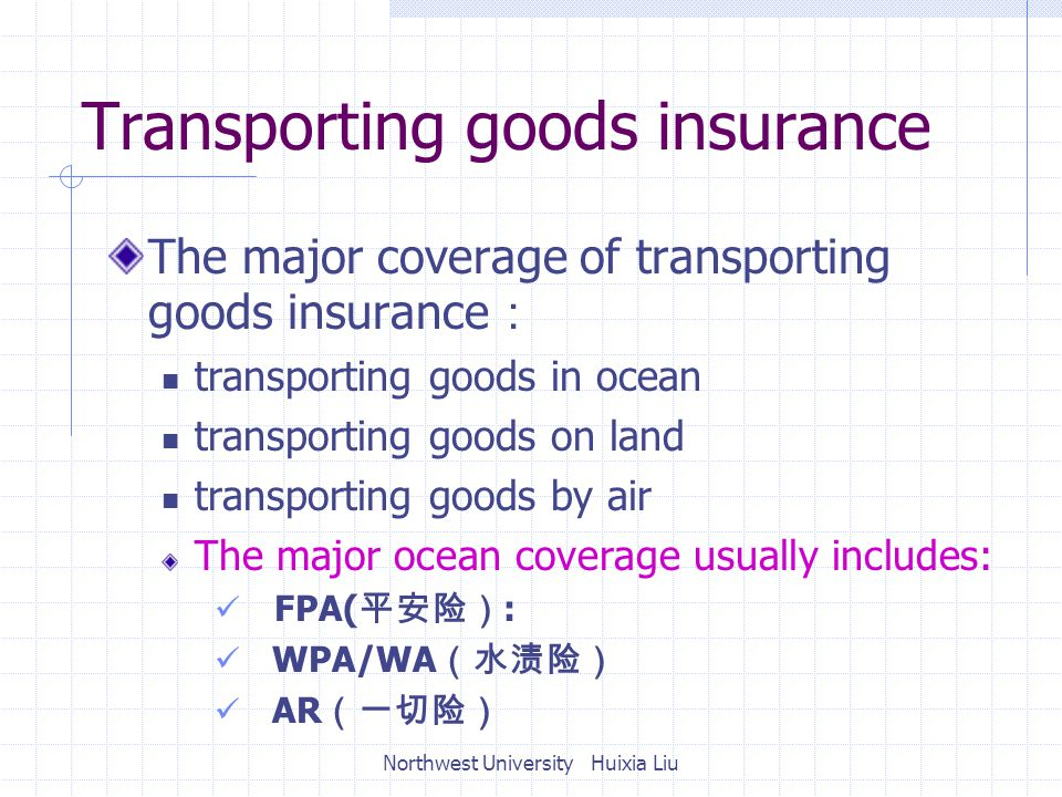 Transporting goods insurance The major coverage of transporting goods insurance : transporting goods in ocean transporting goods on land transporting goods by air The major ocean coverage usually includes: FPA( 平安险) : WPA/WA (水渍险) AR (一切险) Northwest University Huixia Liu