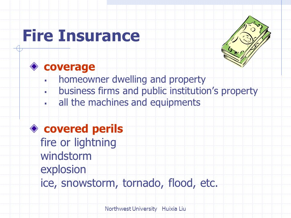 Fire Insurance coverage  homeowner dwelling and property  business firms and public institution's property  all the machines and equipments covered perils fire or lightning windstorm explosion ice, snowstorm, tornado, flood, etc.