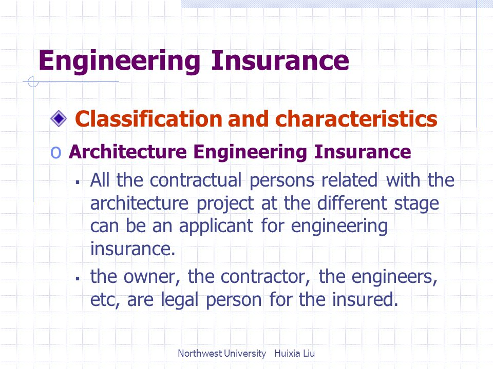 Engineering Insurance Classification and characteristics o Architecture Engineering Insurance  All the contractual persons related with the architecture project at the different stage can be an applicant for engineering insurance.