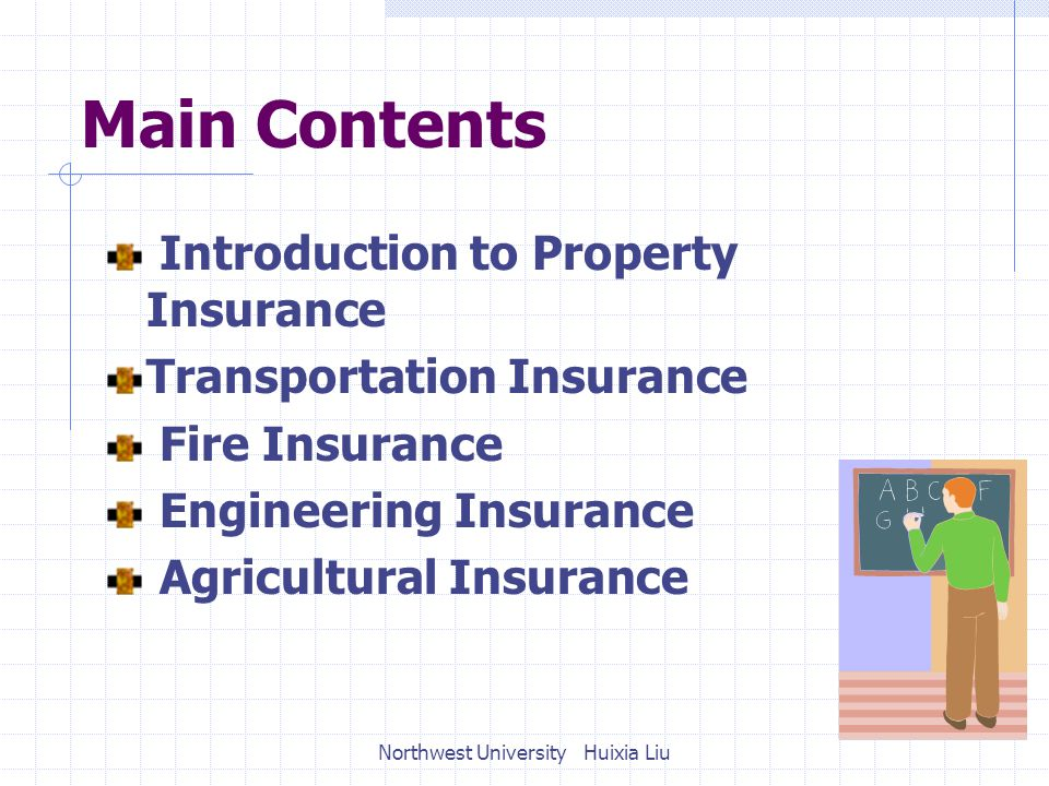 Main Contents Introduction to Property Insurance Transportation Insurance Fire Insurance Engineering Insurance Agricultural Insurance Northwest University Huixia Liu