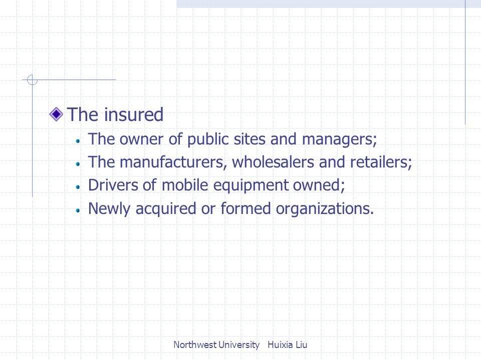 The insured The owner of public sites and managers; The manufacturers, wholesalers and retailers; Drivers of mobile equipment owned; Newly acquired or formed organizations.