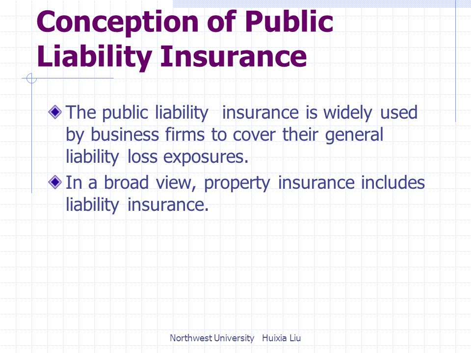 Conception of Public Liability Insurance The public liability insurance is widely used by business firms to cover their general liability loss exposures.