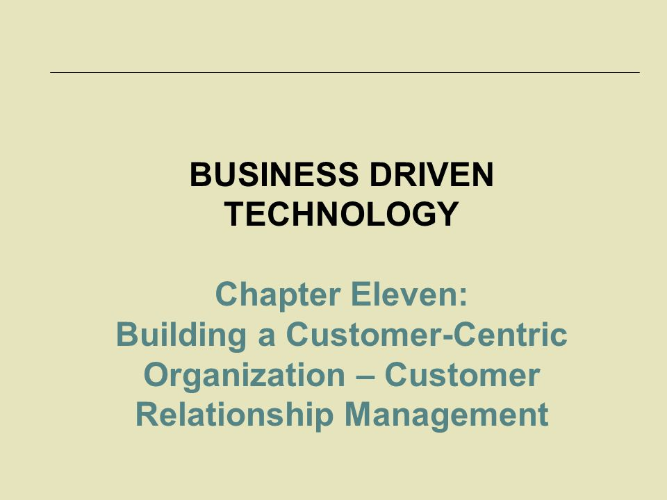 BUSINESS DRIVEN TECHNOLOGY Chapter Eleven: Building a Customer-Centric Organization – Customer Relationship Management