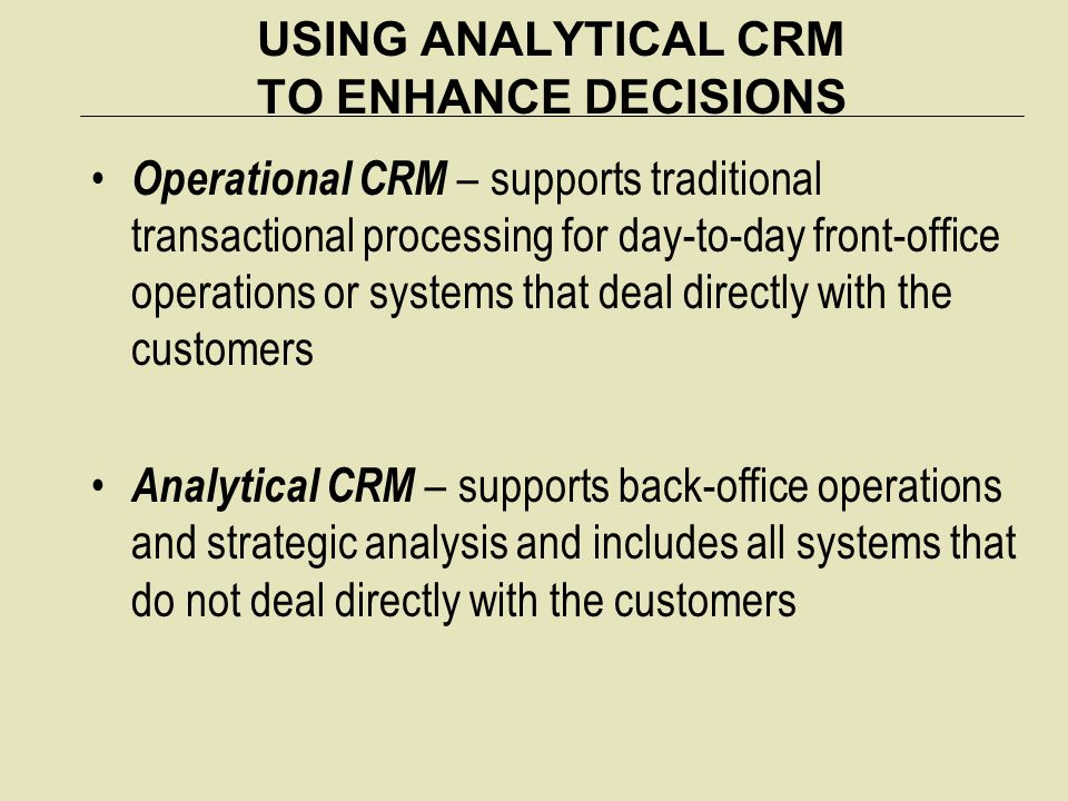 USING ANALYTICAL CRM TO ENHANCE DECISIONS Operational CRM – supports traditional transactional processing for day-to-day front-office operations or sy