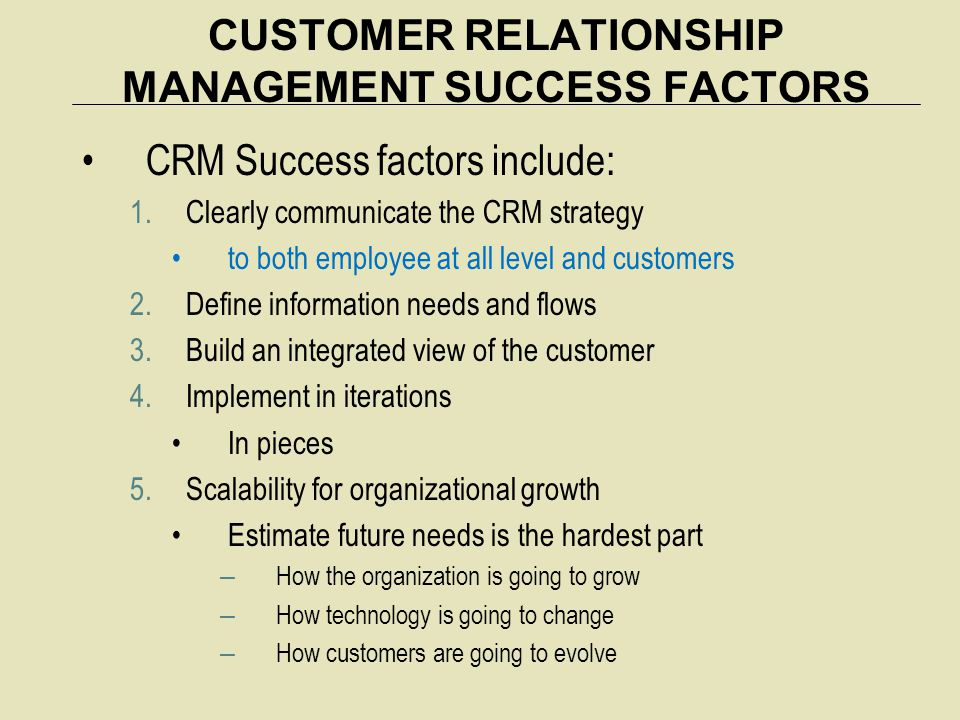 CUSTOMER RELATIONSHIP MANAGEMENT SUCCESS FACTORS CRM Success factors include: 1.Clearly communicate the CRM strategy to both employee at all level and