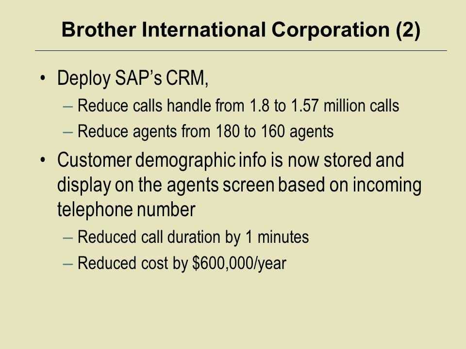Brother International Corporation (2) Deploy SAP's CRM, – Reduce calls handle from 1.8 to 1.57 million calls – Reduce agents from 180 to 160 agents Cu