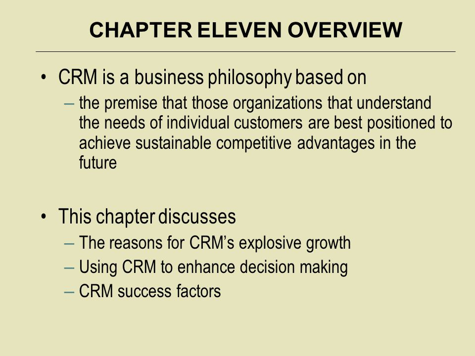 CHAPTER ELEVEN OVERVIEW CRM is a business philosophy based on – the premise that those organizations that understand the needs of individual customers