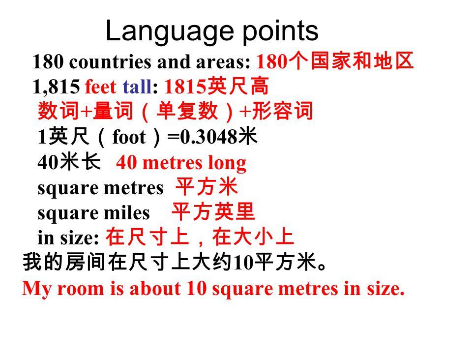 Language points 180 countries and areas: 180 个国家和地区 1,815 feet tall: 1815 英尺高 数词 + 量词(单复数) + 形容词 1 英尺( foot ) =0.3048 米 40 米长 40 metres long square metres 平方米 square miles 平方英里 in size: 在尺寸上,在大小上 我的房间在尺寸上大约 10 平方米。 My room is about 10 square metres in size.