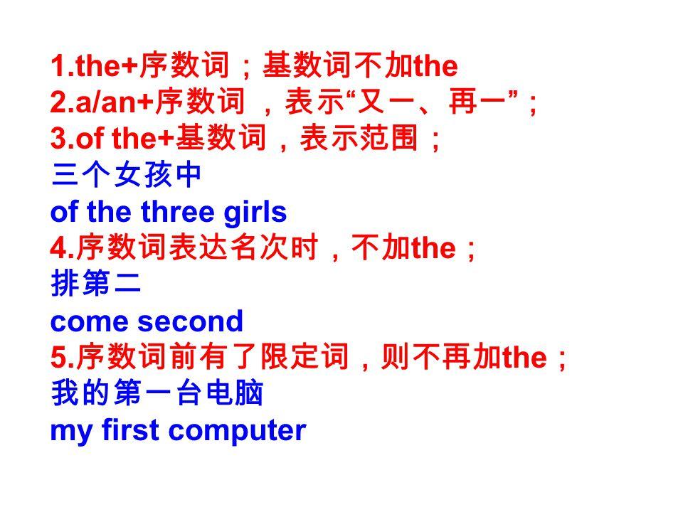 1.the+ 序数词;基数词不加 the 2.a/an+ 序数词 ,表示 又一、再一 ; 3.of the+ 基数词,表示范围; 三个女孩中 of the three girls 4.