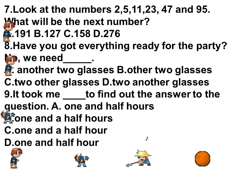 7.Look at the numbers 2,5,11,23, 47 and 95. What will be the next number? A.191 B.127 C.158 D.276 8.Have you got everything ready for the party? No, w