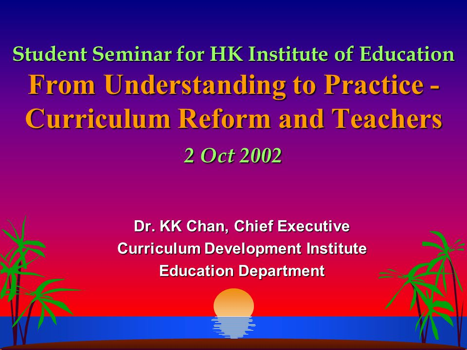Student Seminar for HK Institute of Education From Understanding to Practice - Curriculum Reform and Teachers 2 Oct 2002 Dr. KK Chan, Chief Executive