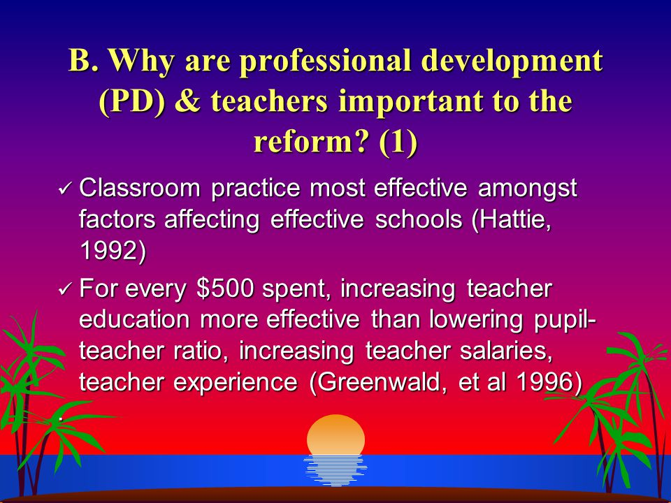 B. Why are professional development (PD) & teachers important to the reform? (1) Classroom practice most effective amongst factors affecting effective
