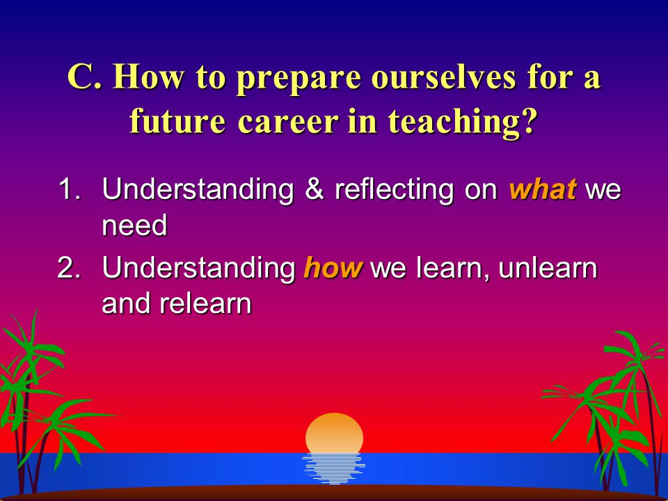 C. How to prepare ourselves for a future career in teaching? 1.Understanding & reflecting on what we need 2.Understanding how we learn, unlearn and re