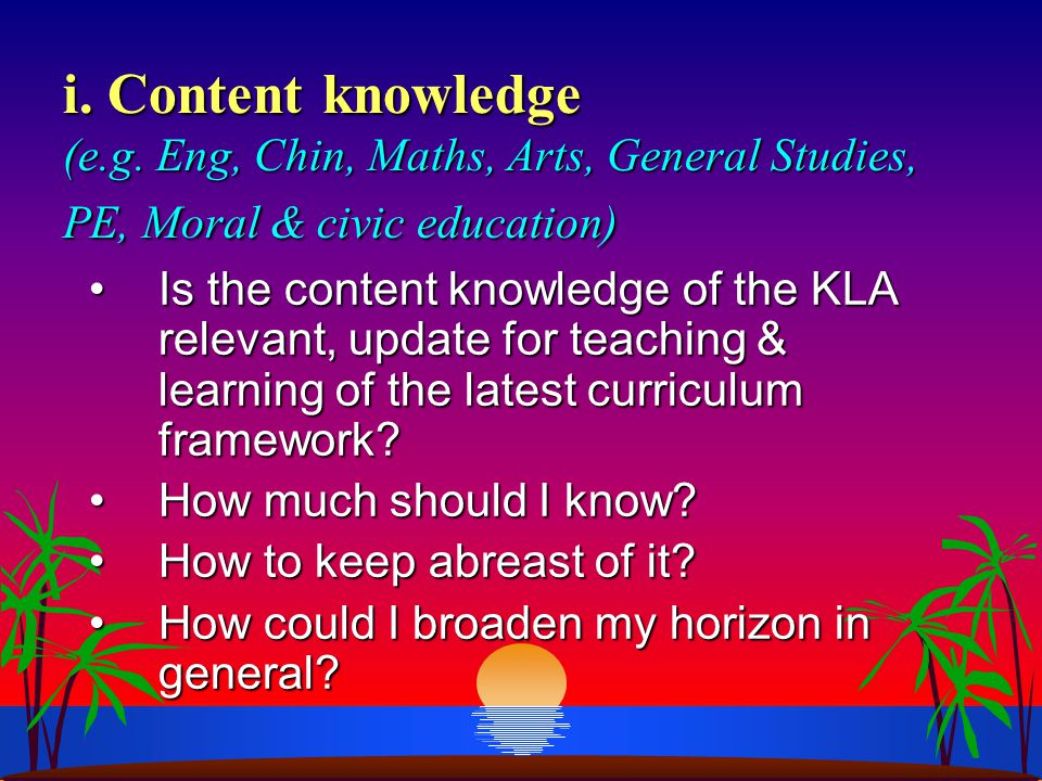 i. Content knowledge (e.g. Eng, Chin, Maths, Arts, General Studies, PE, Moral & civic education) Is the content knowledge of the KLA relevant, update