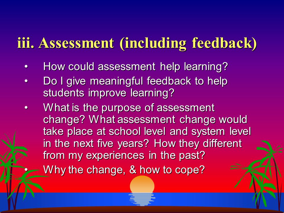iii. Assessment (including feedback) How could assessment help learning?How could assessment help learning? Do I give meaningful feedback to help stud