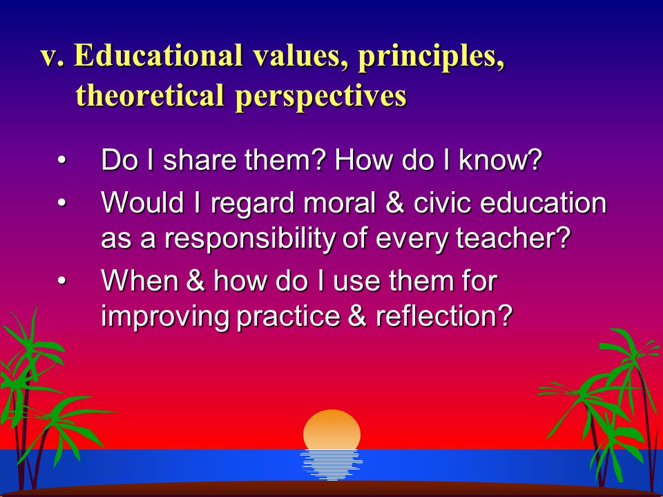 Do I share them? How do I know?Do I share them? How do I know? Would I regard moral & civic education as a responsibility of every teacher?Would I reg