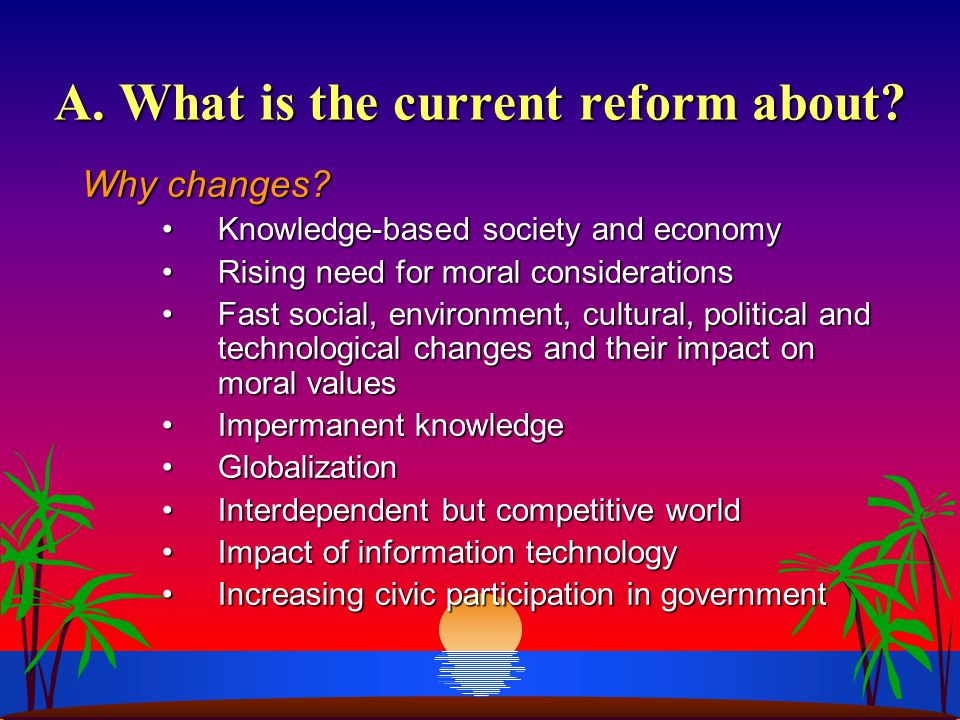 A. What is the current reform about? Why changes? Knowledge-based society and economyKnowledge-based society and economy Rising need for moral conside