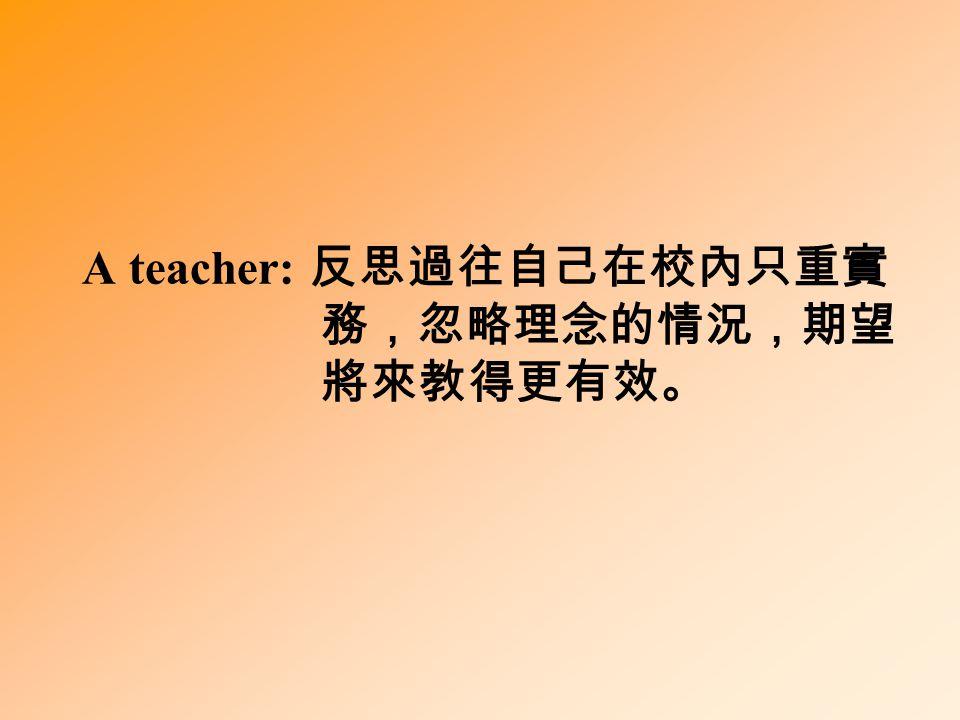 A teacher: 反思過往自己在校內只重實 務,忽略理念的情況,期望 將來教得更有效。