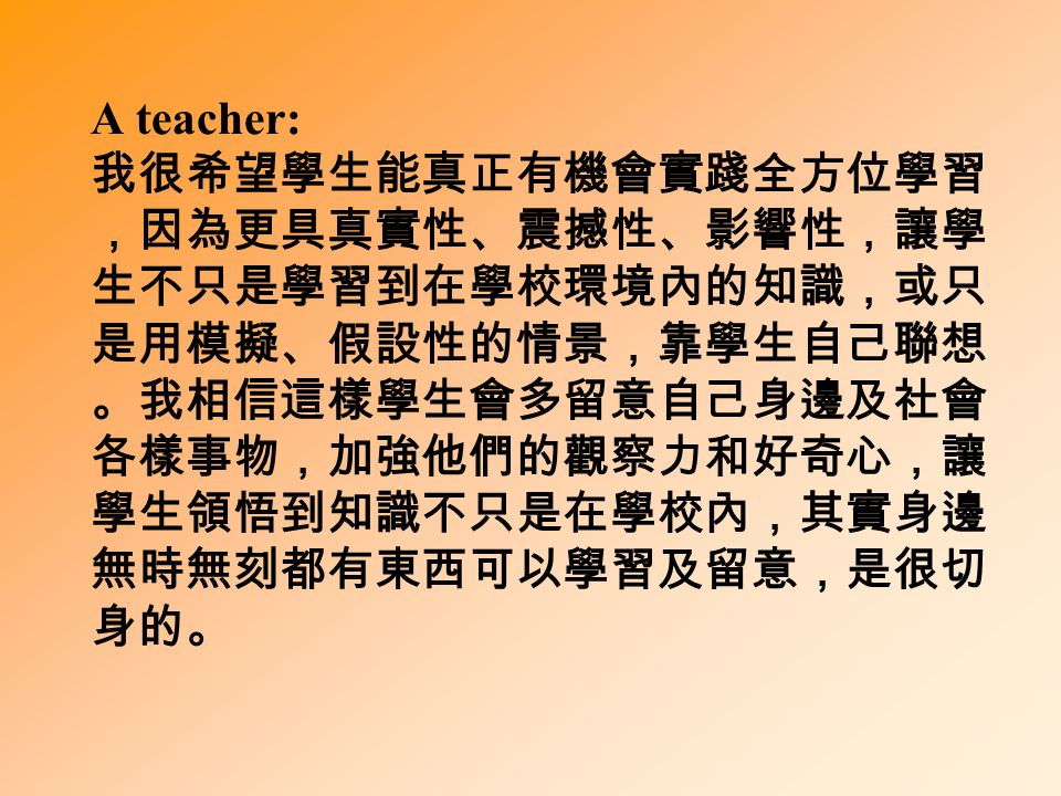 A teacher: 我很希望學生能真正有機會實踐全方位學習 ,因為更具真實性、震撼性、影響性,讓學 生不只是學習到在學校環境內的知識,或只 是用模擬、假設性的情景,靠學生自己聯想 。我相信這樣學生會多留意自己身邊及社會 各樣事物,加強他們的觀察力和好奇心,讓 學生領悟到知識不只是在學校內,其實身邊 無時無刻都有東西可以學習及留意,是很切 身的。