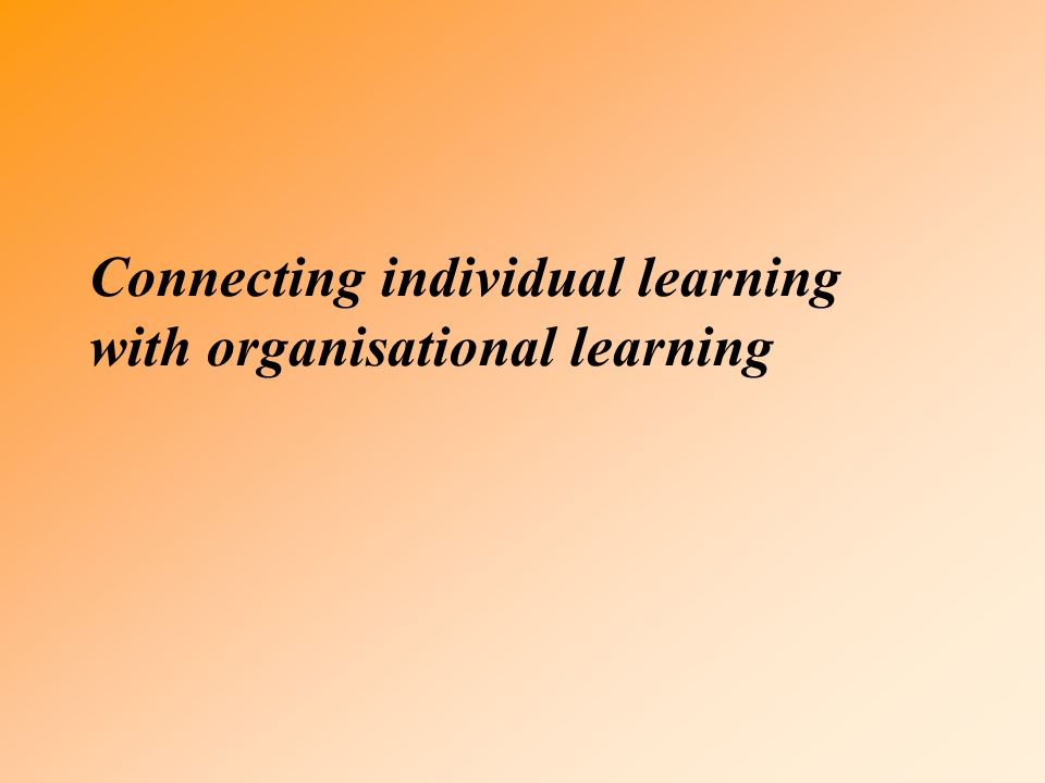 Connecting individual learning with organisational learning