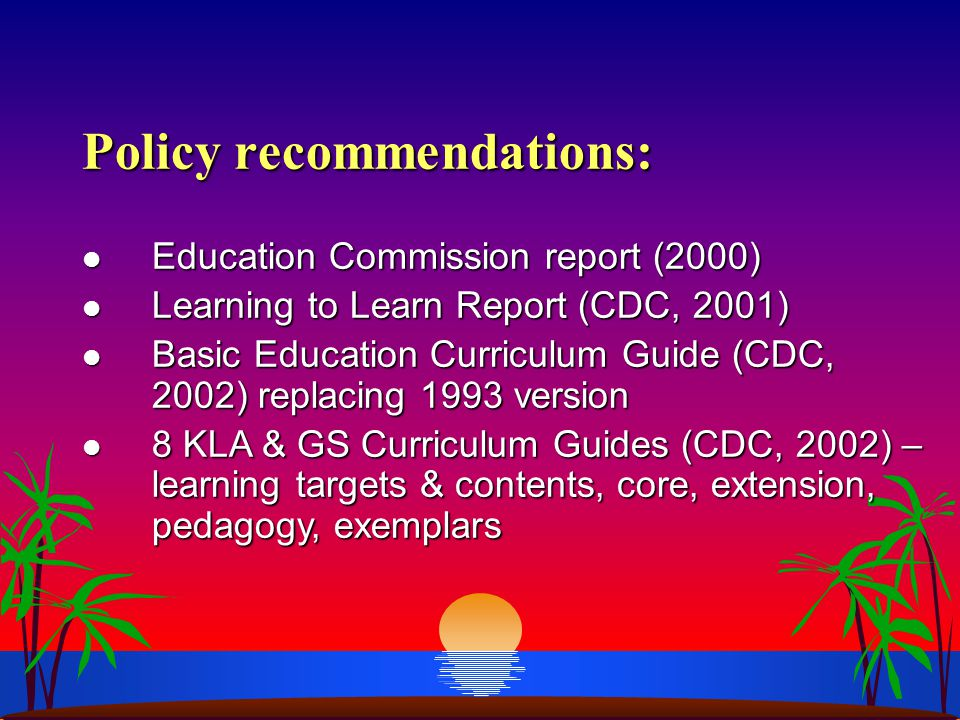 Policy recommendations: l Education Commission report (2000) l Learning to Learn Report (CDC, 2001) l Basic Education Curriculum Guide (CDC, 2002) replacing 1993 version l 8 KLA & GS Curriculum Guides (CDC, 2002) – learning targets & contents, core, extension, pedagogy, exemplars