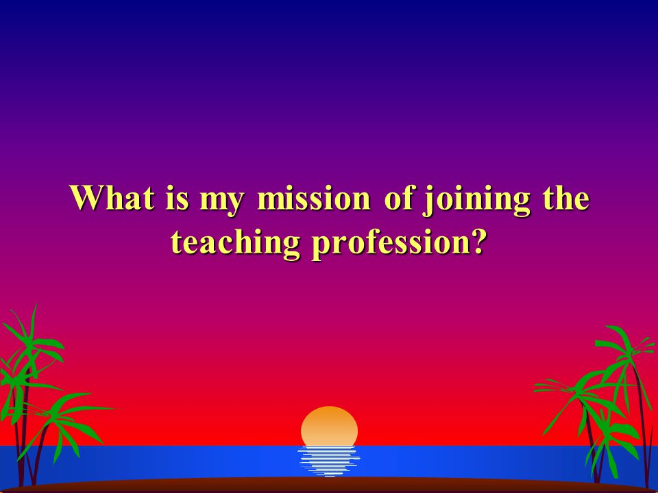 What is my mission of joining the teaching profession