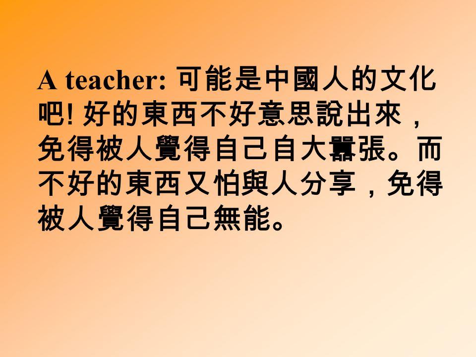A teacher: 可能是中國人的文化 吧 ! 好的東西不好意思說出來, 免得被人覺得自己自大囂張。而 不好的東西又怕與人分享,免得 被人覺得自己無能。