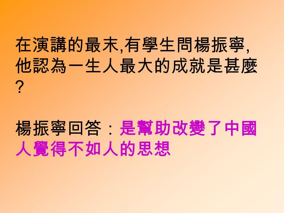 在演講的最末, 有學生問楊振寧, 他認為一生人最大的成就是甚麼 楊振寧回答:是幫助改變了中國 人覺得不如人的思想