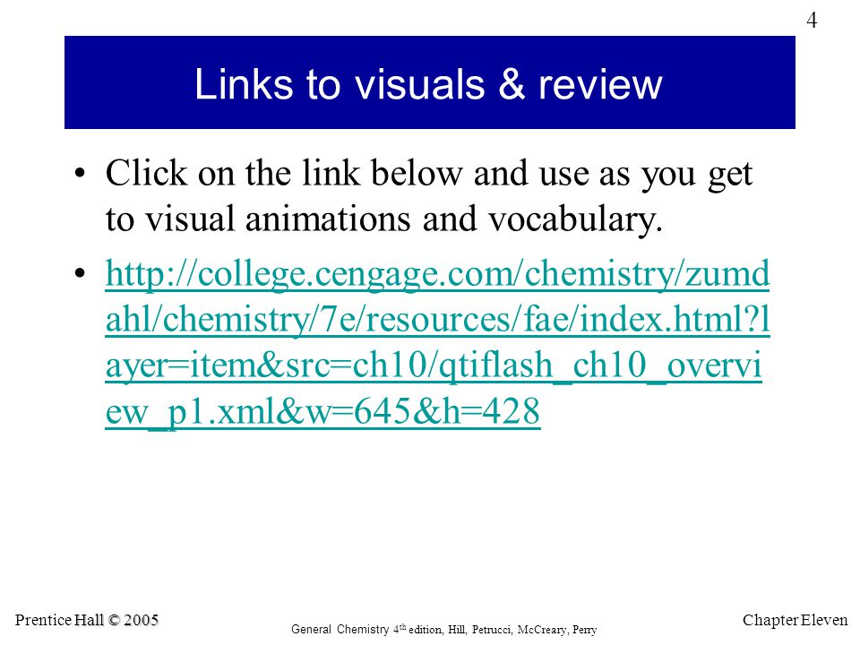 5 Hall © 2005 Prentice Hall © 2005 General Chemistry 4 th edition, Hill, Petrucci, McCreary, Perry Chapter Eleven Links to visuals & review Click on the link below and use as you get to visual animations and vocabulary.