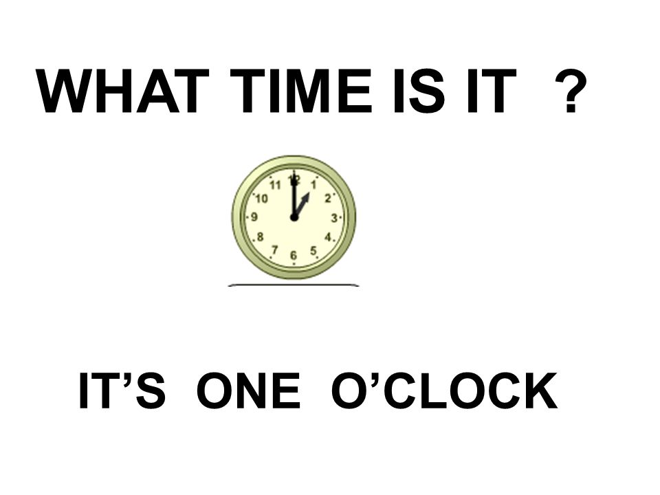 WHAT TIME IS IT ? IT'S ONE O'CLOCK