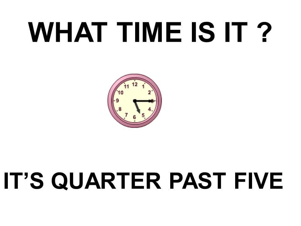 WHAT TIME IS IT ? IT'S QUARTER PAST FIVE